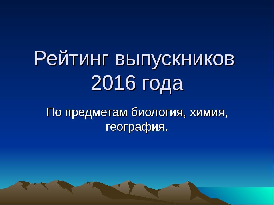 Рейтинг выпускников 2016 года По предметам биология, химия, география.