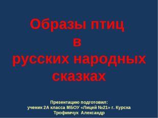 Образы птиц в русских народных сказках Презентацию подготовил: ученик 2А кла