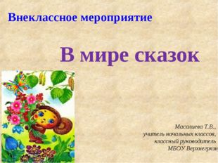 Внеклассное мероприятие В мире сказок Масалиева Т.В., учитель начальных класс