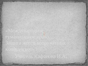 9 класс Учитель Кафанова И.А. «Международное гуманитарное право. Защита жертв