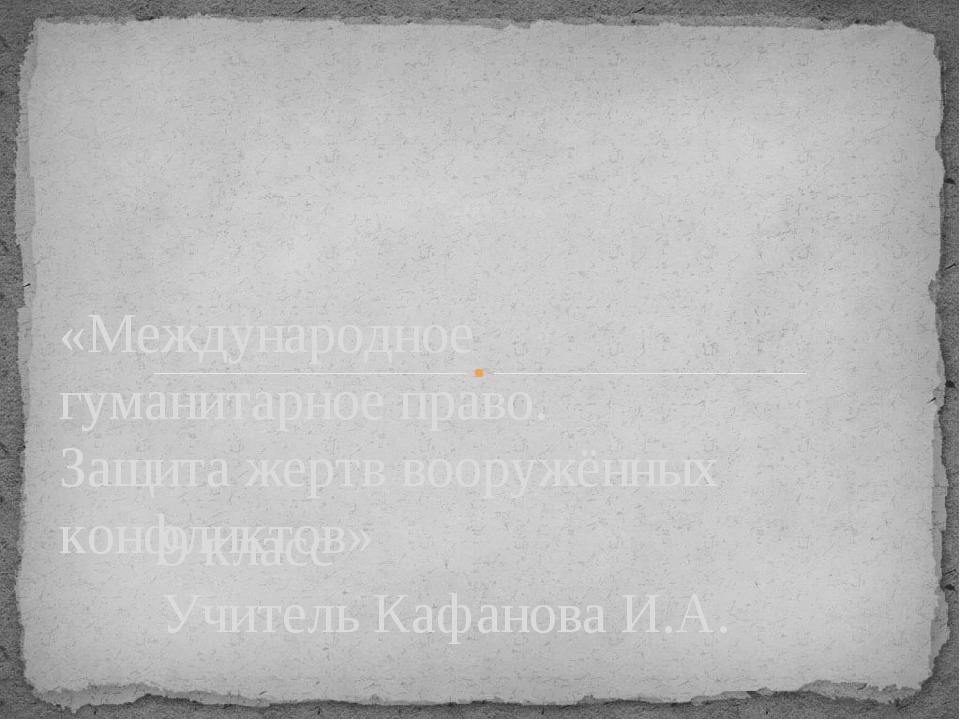 9 класс Учитель Кафанова И.А. «Международное гуманитарное право. Защита жертв...