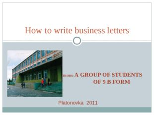 AUTHORS: A GROUP OF STUDENTS OF 9 B FORM How to write business letters Platon
