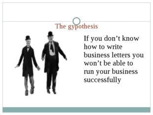 The gypothesis If you don't know how to write business letters you won't be a