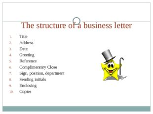 The structure of a business letter Title Address Date Greeting Reference Comp