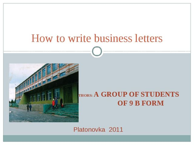 AUTHORS: A GROUP OF STUDENTS OF 9 B FORM How to write business letters Platon...