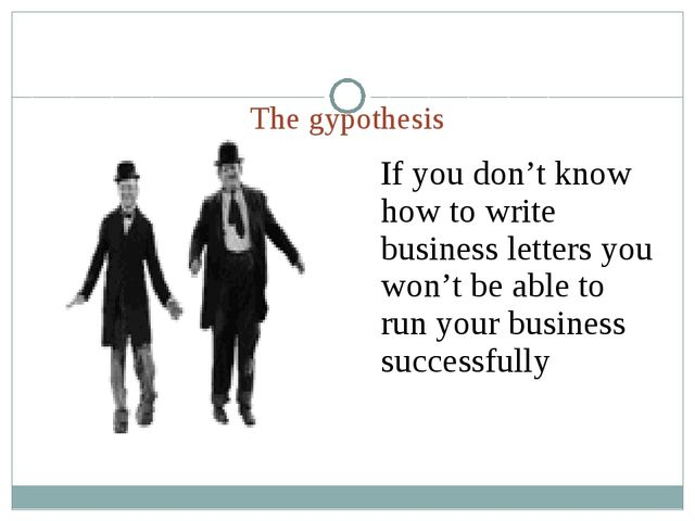 The gypothesis If you don't know how to write business letters you won't be a...