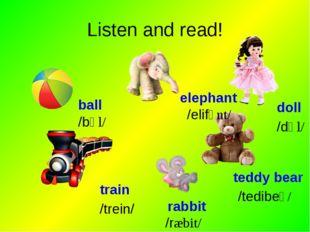 Listen and read! ball elephant train rabbit teddy bear doll /bɒl/ /elifənt/ /
