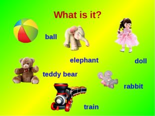 What is it? ball elephant doll teddy bear rabbit train