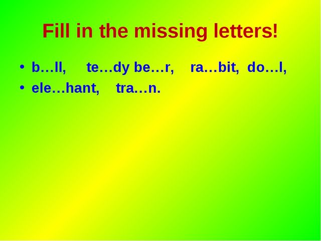 Fill in the missing letters! b…ll, te…dy be…r, ra…bit, do…l, ele…hant, tra…n.