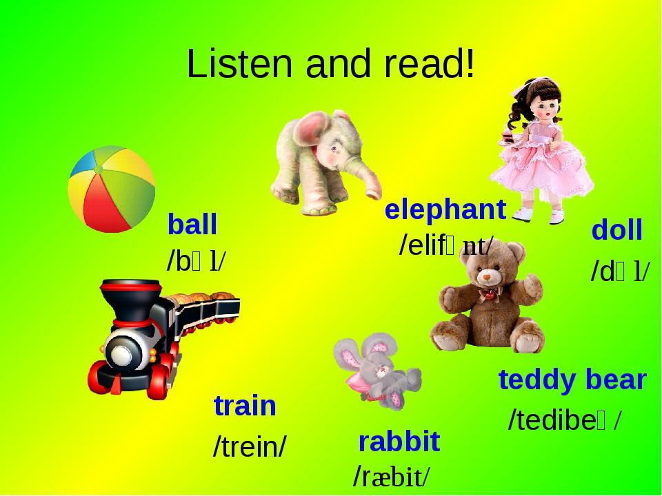 Listen and read! ball elephant train rabbit teddy bear doll /bɒl/ /elifənt/ /...