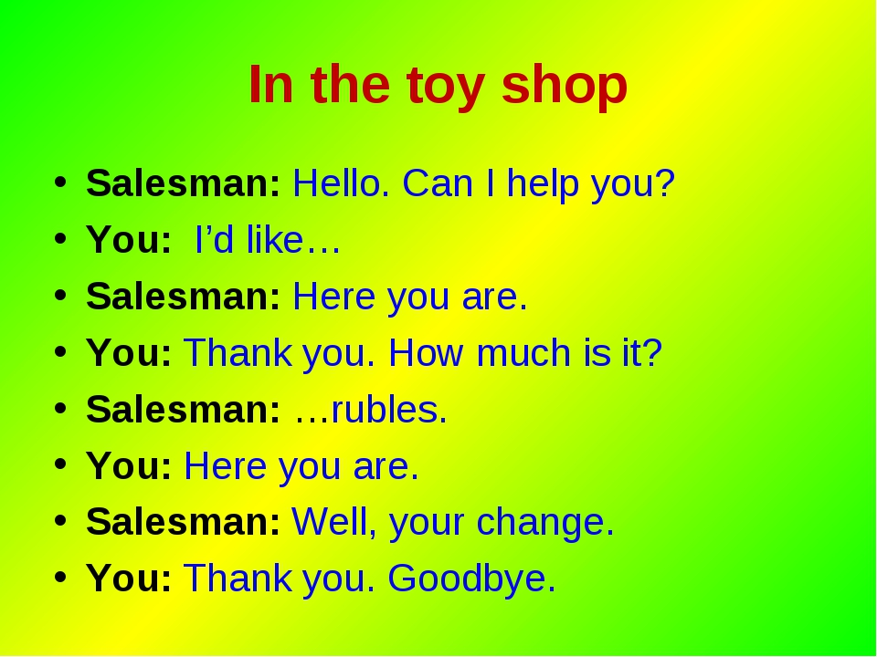 In the toy shop Salesman: Hello. Can I help you? You: I'd like… Salesman: Her...
