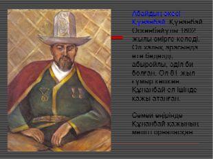 Абайдың әкесі - Құнанбай. Құнанбай Өскенбайұлы 1802 жылы өмірге келеді. Ол ха