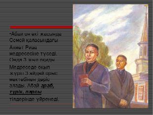 Абай он екі жасында Семей қаласындағы Ахмет Риза медресесіне түседі. Онда 3 ж
