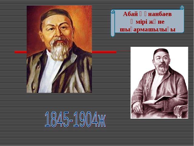 Абай Құнанбаев Өмірі және шығармашылығы