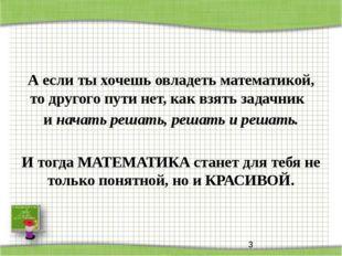 А если ты хочешь овладеть математикой, то другого пути нет, как взять задачни