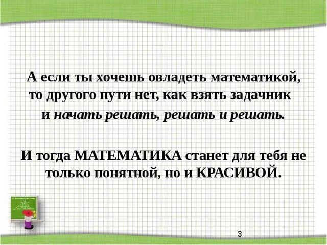 А если ты хочешь овладеть математикой, то другого пути нет, как взять задачни...