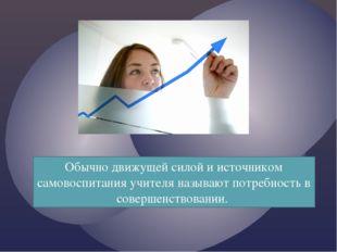 Обычно движущей силой и источником самовоспитания учителя называют потребност