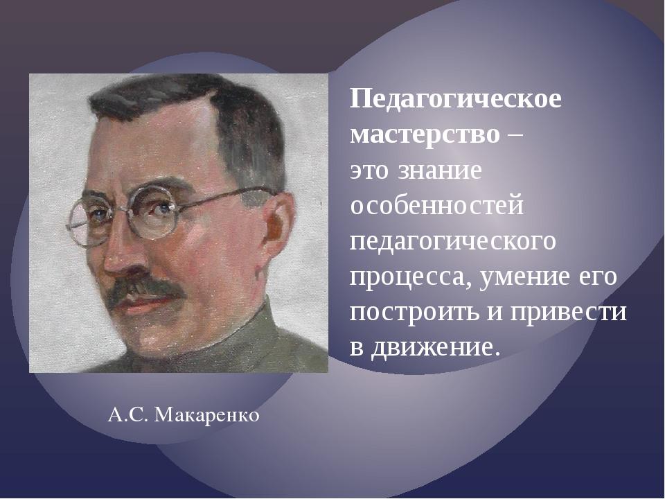 Педагогическое мастерство – это знание особенностей педагогического процесса,...