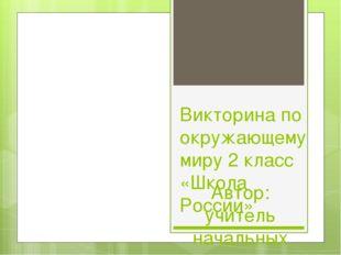 Викторина по окружающему миру 2 класс «Школа России» Автор: учитель начальных