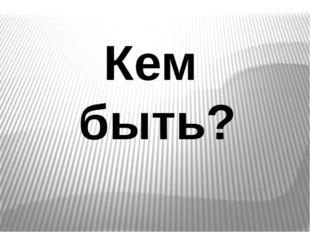 Кем быть?