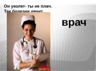 Он уколет- ты не плач. Так болезни лечит… врач