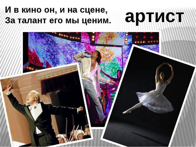 И в кино он, и на сцене, За талант его мы ценим. артист