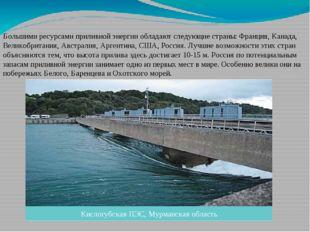 Большими ресурсами приливной энергии обладают следующие страны: Франция, Кана