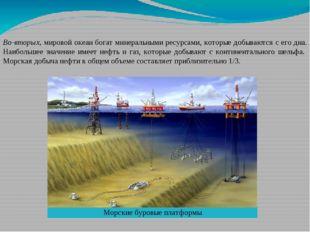 Во-вторых, мировой океан богат минеральными ресурсами, которые добываются с е