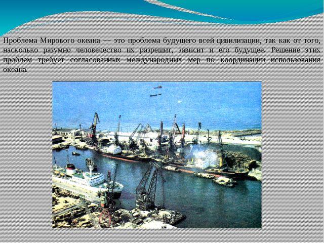Проблема Мирового океана — это проблема будущего всей цивилизации, так как от...