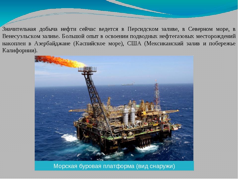 Значительная добыча нефти сейчас ведется в Персидском заливе, в Северном море...
