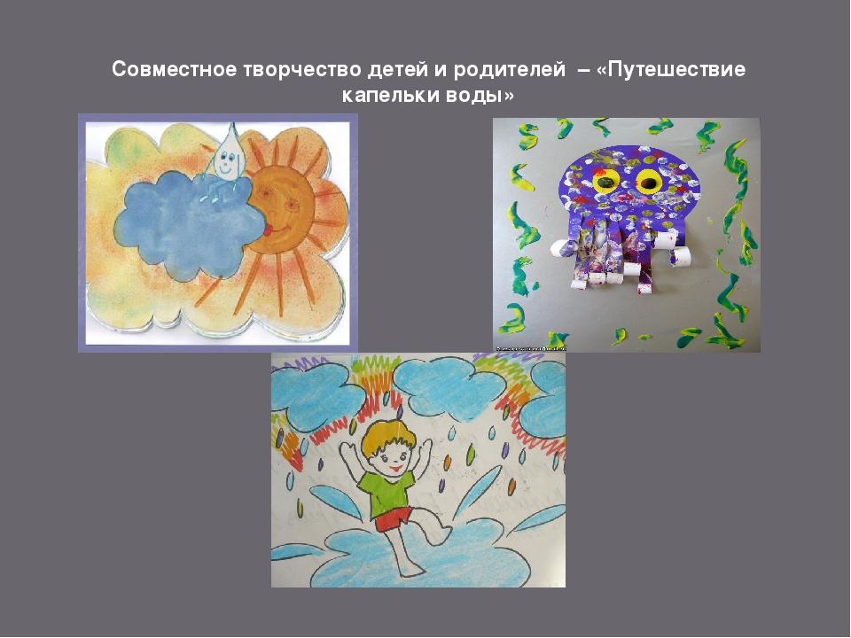 Совместное творчество детей и родителей – «Путешествие капельки воды»