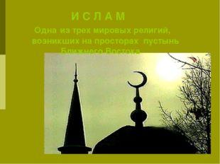 И С Л А М Одна из трех мировых религий, возникших на просторах пустынь Ближн