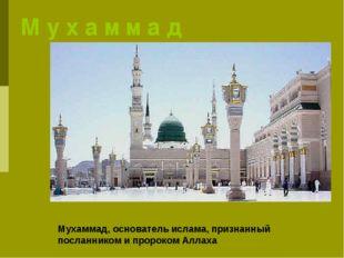 М у х а м м а д Мухаммад, основатель ислама, признанный посланником ипророко