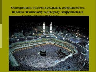 Одновременно тысячи мусульман, совершая обход подобно гигантскому водовороту