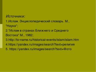 """Источники: 1.Ислам. Энциклопедический словарь. М., """"Наука""""; 2.""""Ислам в страна"""
