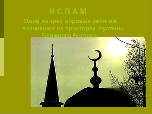 И С Л А М Одна из трех мировых религий, возникших на просторах пустынь Ближн...