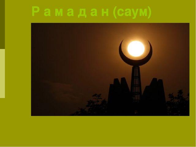 Р а м а д а н (саум) Девятый месяц по исламскому календарю и самый священный...