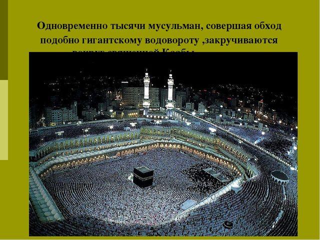 Одновременно тысячи мусульман, совершая обход подобно гигантскому водовороту...