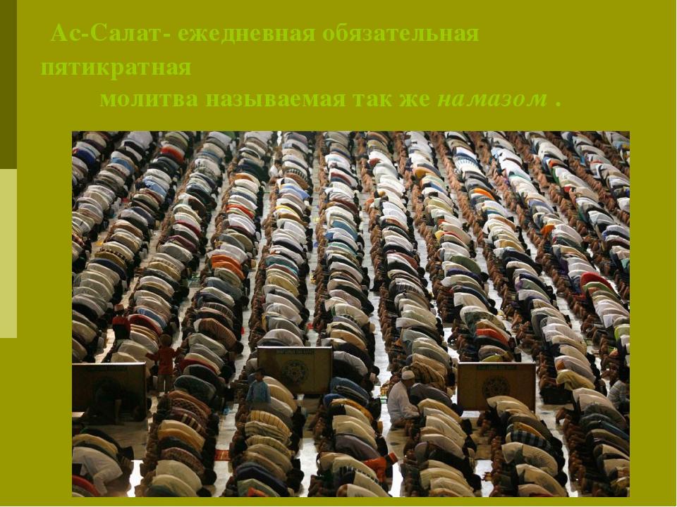 Ас-Салат- ежедневная обязательная пятикратная молитва называемая так же нама...