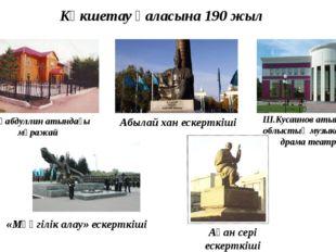 Көкшетау қаласына 190 жыл «Мәңгілік алау» ескерткіші Ақан сері ескерткіші Ш.К