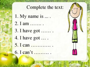 Complete the text: My name is ... . I am ……. . I have got …… . I have got … .