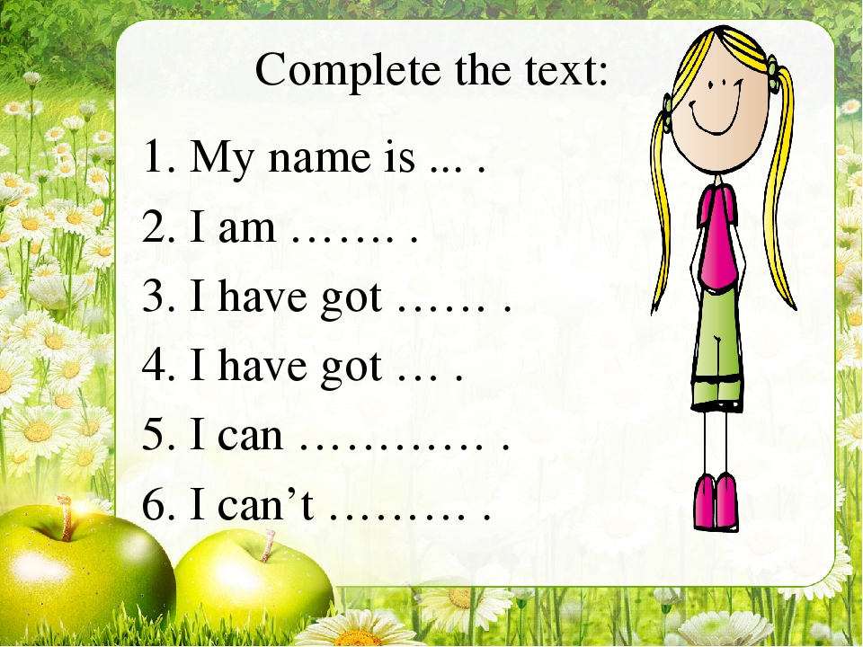 Complete the text: My name is ... . I am ……. . I have got …… . I have got … ....
