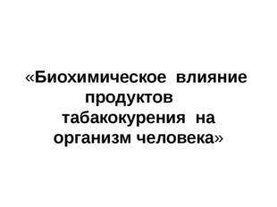 «Биохимическое влияние продуктов табакокурения на организм человека»