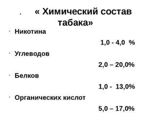 . « Химический состав табака» Никотина 1,0 - 4,0 % Углеводов 2,0 – 20,0% Белк