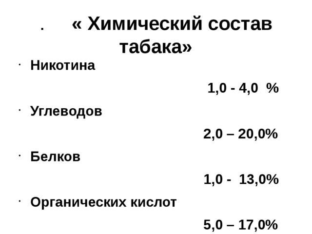 . « Химический состав табака» Никотина 1,0 - 4,0 % Углеводов 2,0 – 20,0% Белк...