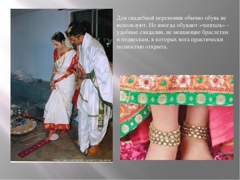 Для свадебной церемонии обычно обувь не используют. Но иногда обувают «чаппал...