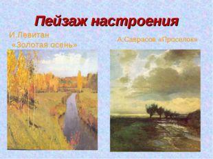 Пейзаж настроения И.Левитан «Золотая осень» А.Саврасов «Проселок»