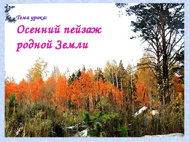 Тема урока: Осенний пейзаж родной Земли