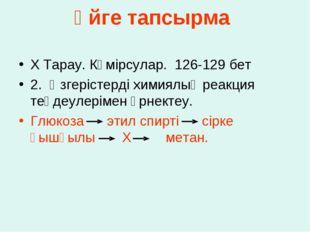 Үйге тапсырма Х Тарау. Көмірсулар. 126-129 бет 2.Өзгерістерді химиялық реакц