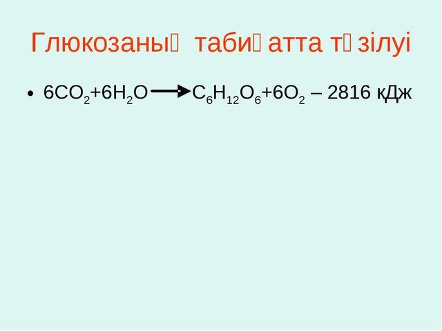 Глюкозаның табиғатта түзілуі 6СО2+6Н2О С6Н12О6+6О2 – 2816 кДж